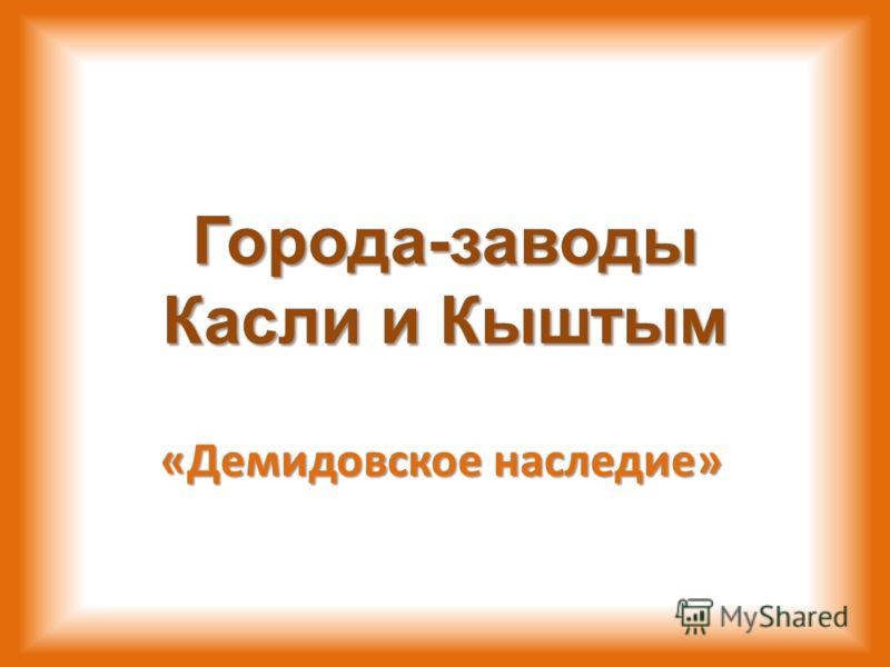 Города-заводы Касли и Кыштым «Демидовское наследие»