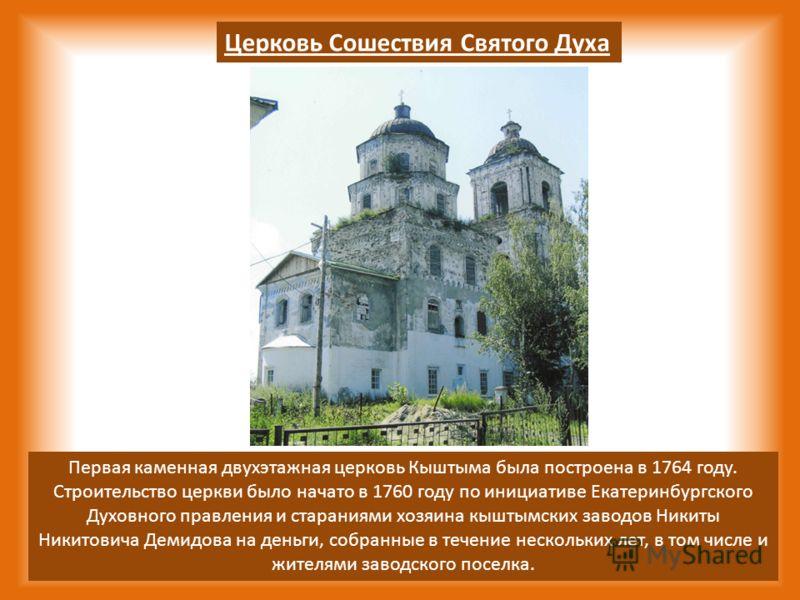 Церковь Сошествия Святого Духа Первая каменная двухэтажная церковь Кыштыма была построена в 1764 году. Строительство церкви было начато в 1760 году по инициативе Екатеринбургского Духовного правления и стараниями хозяина кыштымских заводов Никиты Ник
