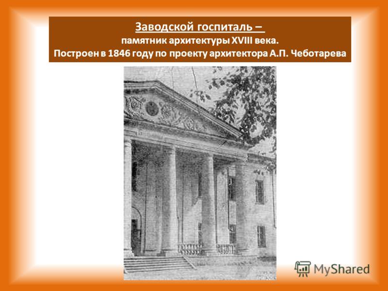 Заводской госпиталь – памятник архитектуры XVIII века. Построен в 1846 году по проекту архитектора А.П. Чеботарева