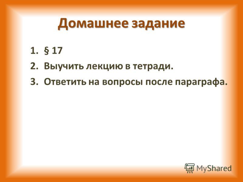 Домашнее задание 1.§ 17 2.Выучить лекцию в тетради. 3.Ответить на вопросы после параграфа.