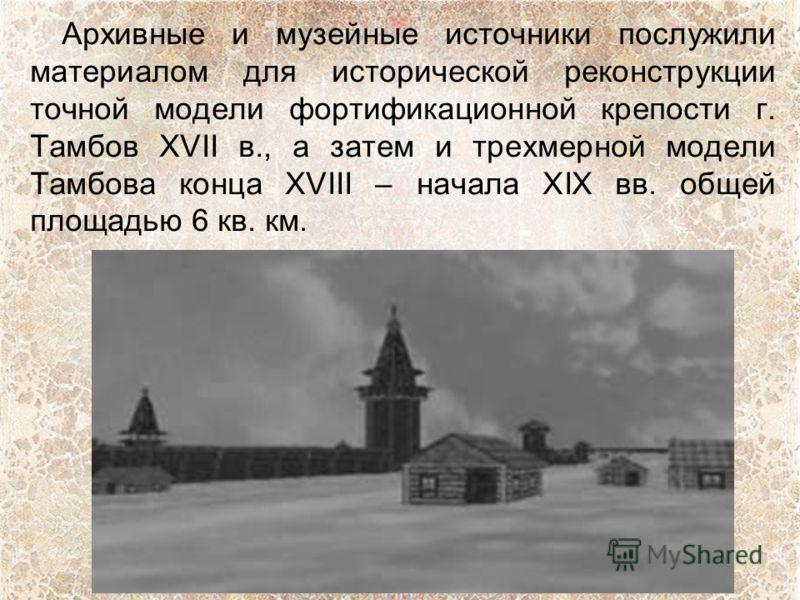 Архивные и музейные источники послужили материалом для исторической реконструкции точной модели фортификационной крепости г. Тамбов XVII в., а затем и трехмерной модели Тамбова конца XVIII – начала XIX вв. общей площадью 6 кв. км.