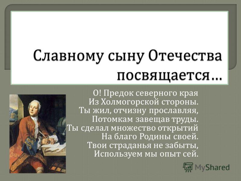 О ! Предок северного края Из Холмогорской стороны. Ты жил, отчизну прославляя, Потомкам завещав труды. Ты сделал множество открытий На благо Родины своей. Твои страданья не забыты, Используем мы опыт сей.