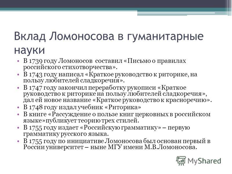 Вклад Ломоносова в гуманитарные науки В 1739 году Ломоносов составил «Письмо о правилах российского стихотворчества». В 1743 году написал «Краткое руководство к риторике, на пользу любителей сладкоречия». В 1747 году закончил переработку рукописи «Кр