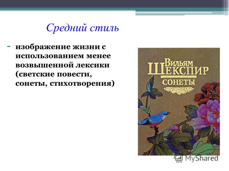 -изображение жизни с использованием менее возвышенной лексики (светские повести, сонеты, стихотворения) Средний стиль