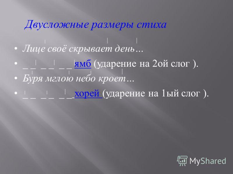 Лице своё скрывает день … _ _ _ _ _ _ ямб ( ударение на 2 ой слог ). Буря мглою небо кроет … _ _ _ _ _ _ хорей ( ударение на 1 ый слог ). Двусложные размеры стиха