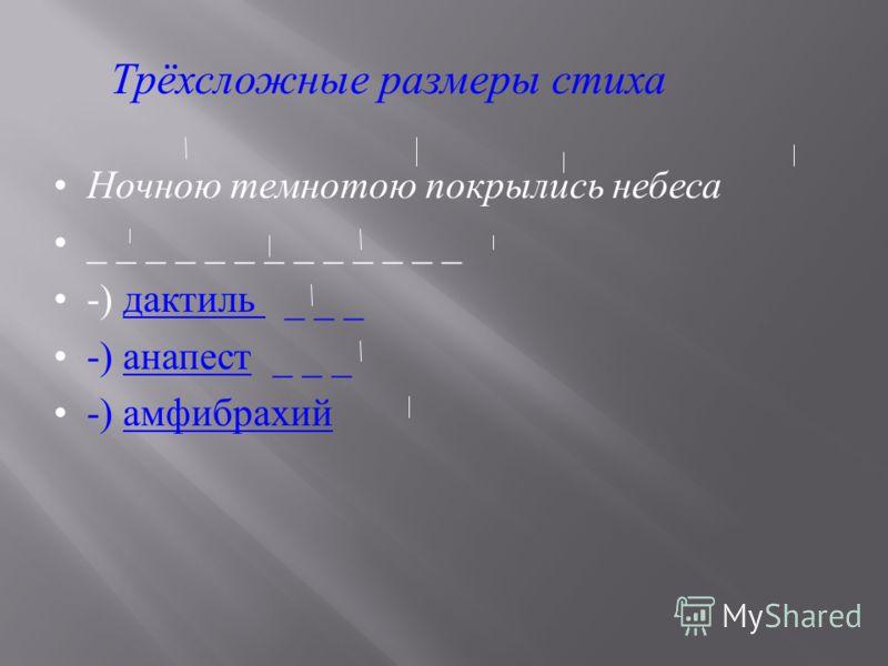 Ночною темнотою покрылись небеса _ _ _ _ _ _ _ _ _ _ _ _ _ -) дактиль _ _ _ -) анапест _ _ _ -) амфибрахий Трёхсложные размеры стиха