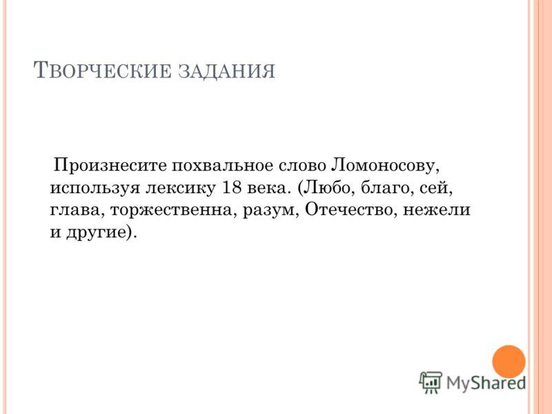 Т ВОРЧЕСКИЕ ЗАДАНИЯ Произнесите похвальное слово Ломоносову, используя лексику 18 века. (Любо, благо, сей, глава, торжественна, разум, Отечество, нежели и другие).