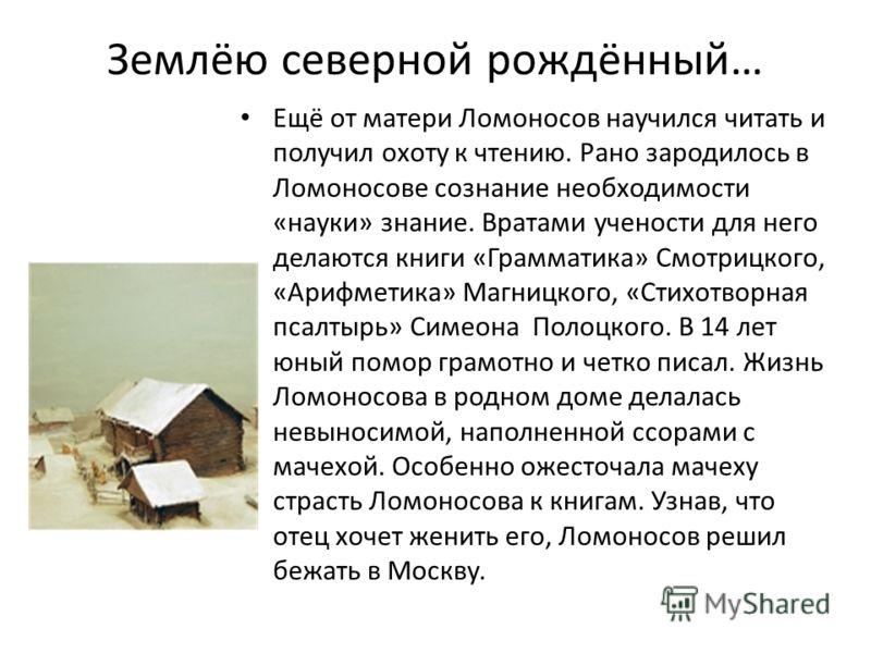 Землёю северной рождённый… Ещё от матери Ломоносов научился читать и получил охоту к чтению. Рано зародилось в Ломоносове сознание необходимости «науки» знание. Вратами учености для него делаются книги «Грамматика» Смотрицкого, «Арифметика» Магницког