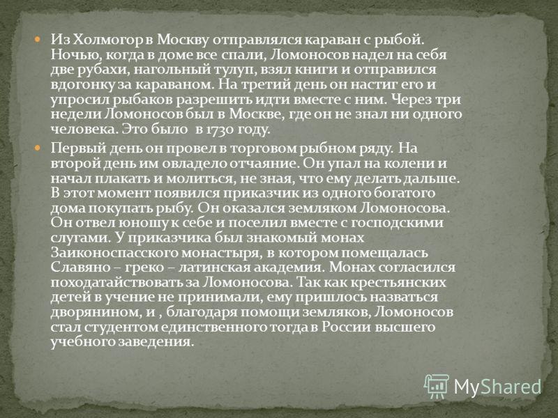 Из Холмогор в Москву отправлялся караван с рыбой. Ночью, когда в доме все спали, Ломоносов надел на себя две рубахи, нагольный тулуп, взял книги и отправился вдогонку за караваном. На третий день он настиг его и упросил рыбаков разрешить идти вместе