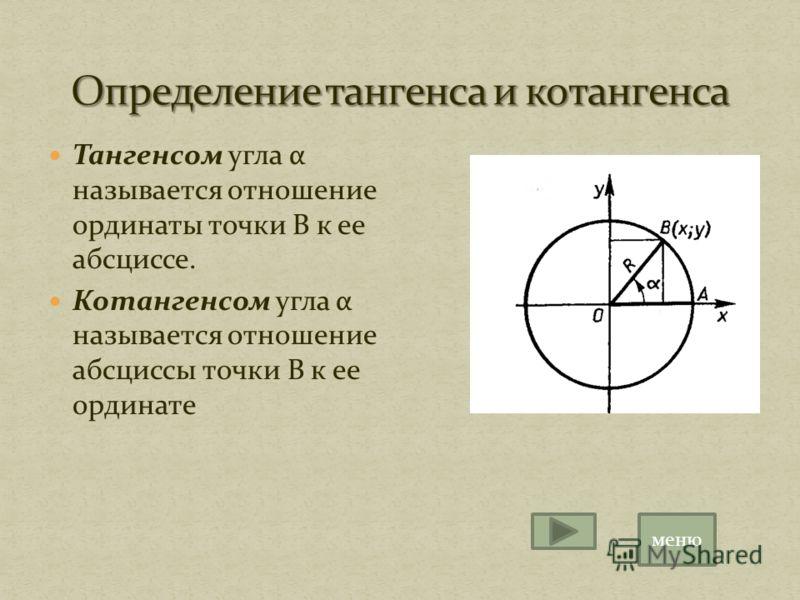 Тангенсом угла α называется отношение ординаты точки В к ее абсциссе. Котангенсом угла α называется отношение абсциссы точки В к ее ординате меню