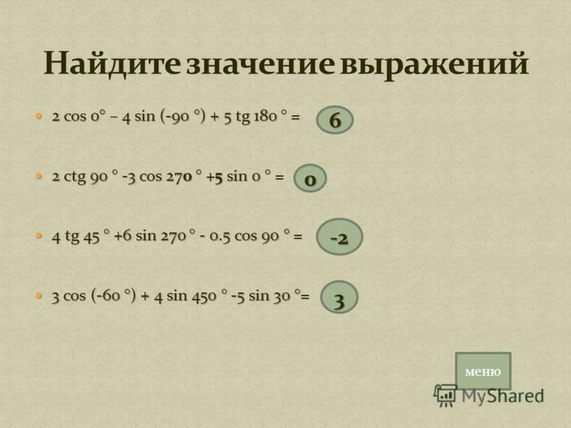 2 cos 0° – 4 sin (-90 °) + 5 tg 180 ° = 2 cos 0° – 4 sin (-90 °) + 5 tg 180 ° = 2 ctg 90 ° -3 cos 270 ° +5 sin 0 ° = 2 ctg 90 ° -3 cos 270 ° +5 sin 0 ° = 4 tg 45 ° +6 sin 270 ° - 0.5 cos 90 ° = 4 tg 45 ° +6 sin 270 ° - 0.5 cos 90 ° = 3 cos (-60 °) +