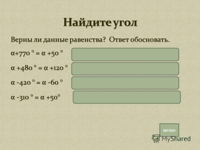 Верны ли данные равенства? Ответ обосновать. α+770 ° = α +50 ° α+770 ° = α+2*360 °+50= α+50 ° α +480 ° = α +120 ° α+480 ° = α+360 °+120= α+120 ° α -420 ° = α -60 ° α-420 ° = α-360 °- 60= α-60 ° α -310 ° = α +50° α-310 ° = α-360 °+50= α+50 ° меню