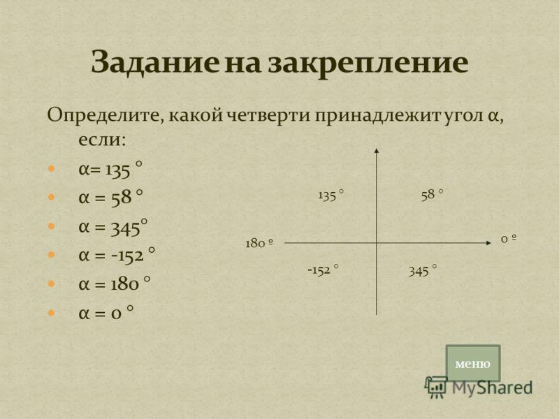 Определите, какой четверти принадлежит угол α, если: α= 135 ° α = 58 ° α = 345° α = -152 ° α = 180 ° α = 0 ° 58 °135 ° -152 ° 345 ° 0 º 180 º меню