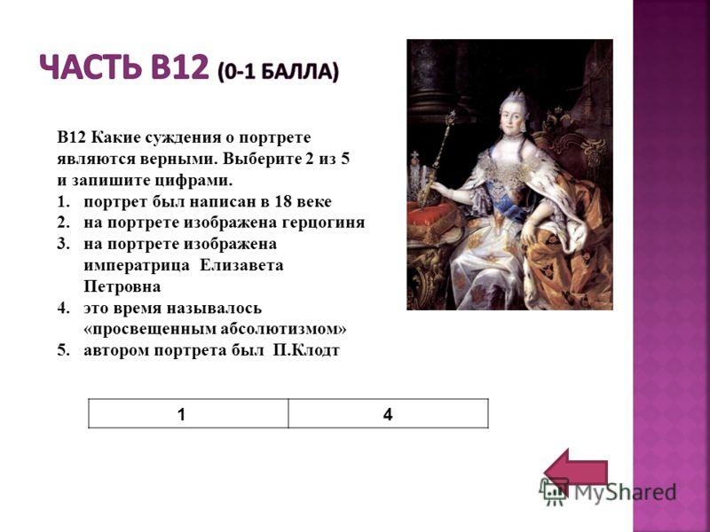 В12 Какие суждения о портрете являются верными. Выберите 2 из 5 и запишите цифрами. 1.портрет был написан в 18 веке 2.на портрете изображена герцогиня 3.на портрете изображена императрица Елизавета Петровна 4.это время называлось «просвещенным абсолю