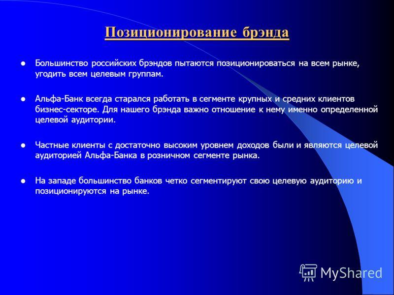 Позиционирование брэнда Большинство российских брэндов пытаются позиционироваться на всем рынке, угодить всем целевым группам. Альфа-Банк всегда старался работать в сегменте крупных и средних клиентов бизнес-секторе. Для нашего брэнда важно отношение