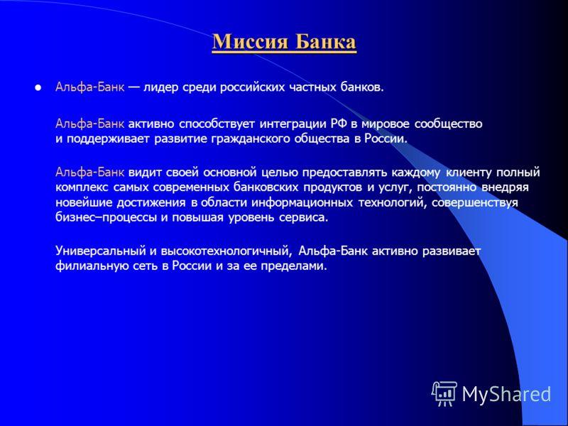 Миссия Банка Альфа-Банк лидер среди российских частных банков. Альфа-Банк активно способствует интеграции РФ в мировое сообщество и поддерживает развитие гражданского общества в России. Альфа-Банк видит своей основной целью предоставлять каждому клие