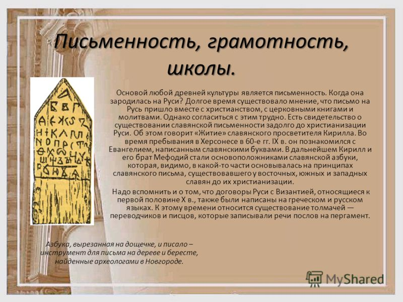 Письменность, грамотность, школы. Основой любой древней культуры является письменность. Когда она зародилась на Руси? Долгое время существовало мнение, что письмо на Русь пришло вместе с христианством, с церковными книгами и молитвами. Однако согласи