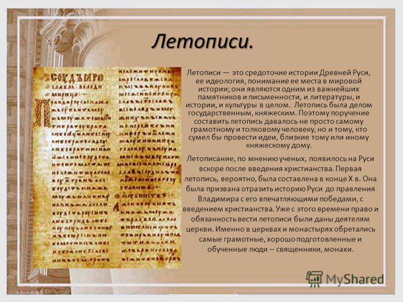Летописи. Летописи это средоточие истории Древней Руси, ее идеология, понимание ее места в мировой истории; они являются одним из важнейших памятников и письменности, и литературы, и истории, и культуры в целом. Летопись была делом государственным, к