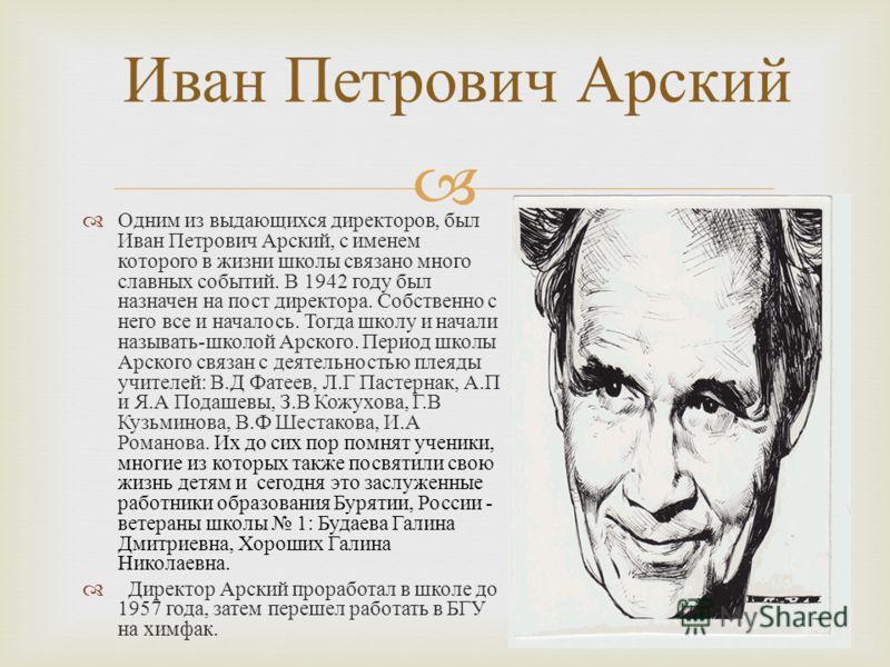 Одним из выдающихся директоров, был Иван Петрович Арский, с именем которого в жизни школы связано много славных событий. В 1942 году был назначен на пост директора. Собственно с него все и началось. Тогда школу и начали называть - школой Арского. Пер