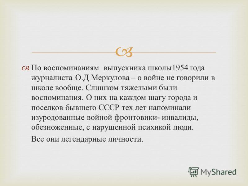 По воспоминаниям выпускника школы 1954 года журналиста О. Д Меркулова – о войне не говорили в школе вообще. Слишком тяжелыми были воспоминания. О них на каждом шагу города и поселков бывшего СССР тех лет напоминали изуродованные войной фронтовики - и