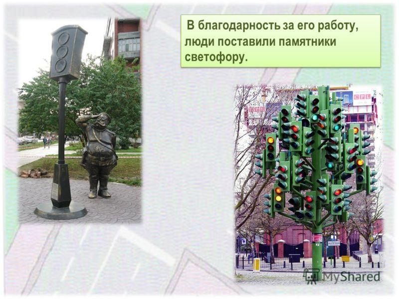 В благодарность за его работу, люди поставили памятники светофору.