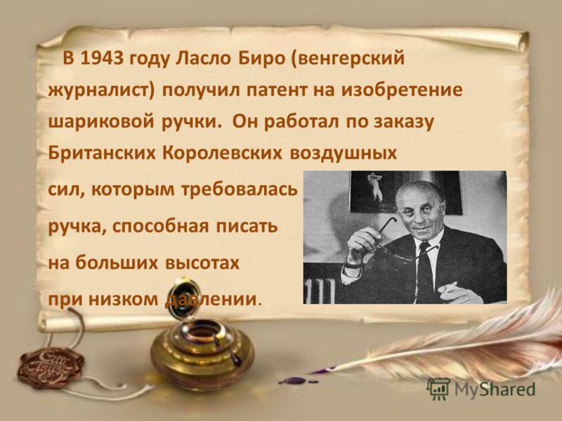 В 1943 году Ласло Биро (венгерский журналист) получил патент на изобретение шариковой ручки. Он работал по заказу Британских Королевских воздушных сил, которым требовалась ручка, способная писать на больших высотах при низком давлении.