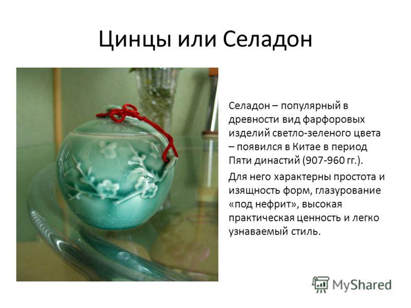 Цинцы или Селадон Селадон – популярный в древности вид фарфоровых изделий светло-зеленого цвета – появился в Китае в период Пяти династий (907-960 гг.). Для него характерны простота и изящность форм, глазурование «под нефрит», высокая практическая це