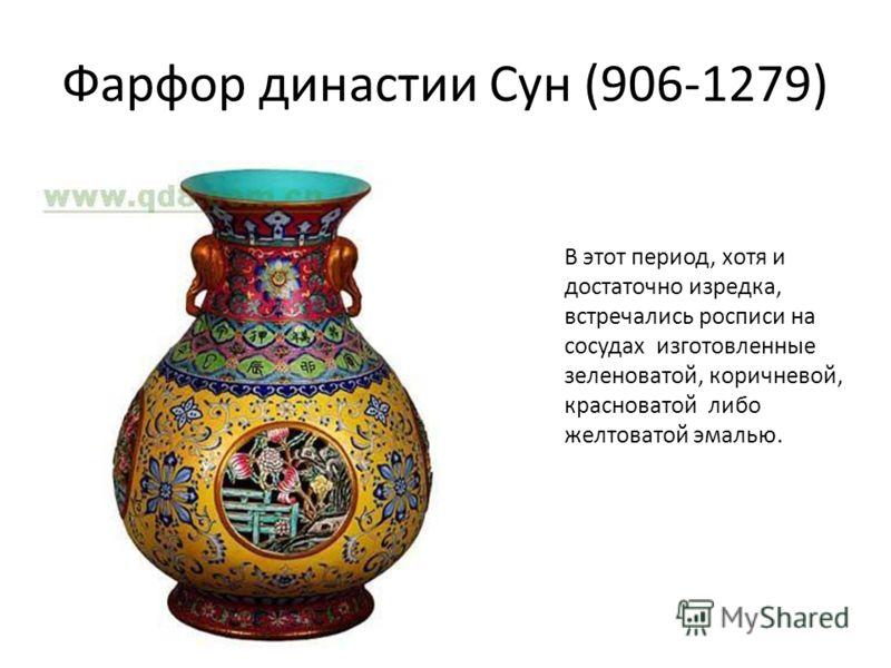 Фарфор династии Сун (906-1279) В этот период, хотя и достаточно изредка, встречались росписи на сосудах изготовленные зеленоватой, коричневой, красноватой либо желтоватой эмалью.