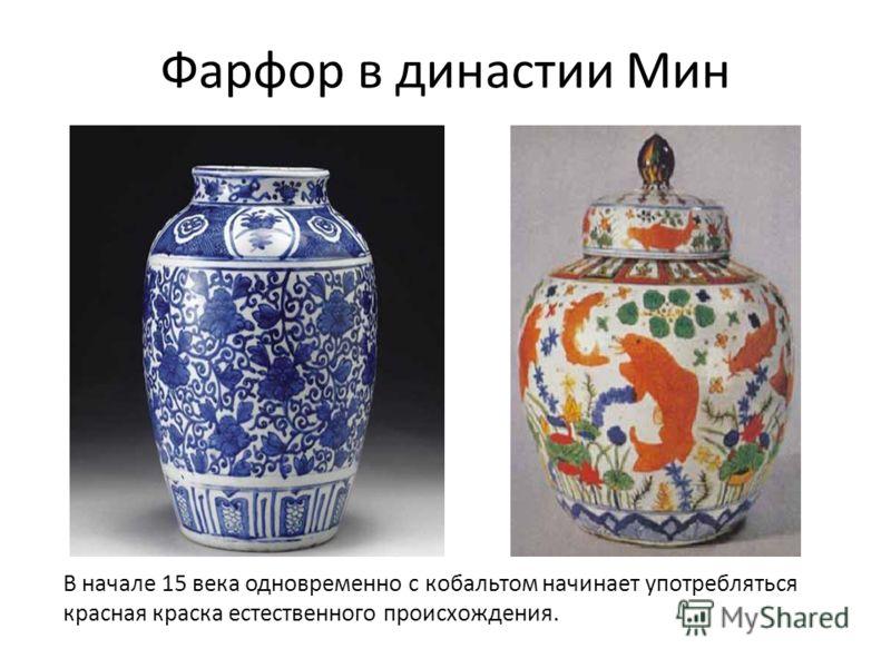 Фарфор в династии Мин В начале 15 века одновременно с кобальтом начинает употребляться красная краска естественного происхождения.