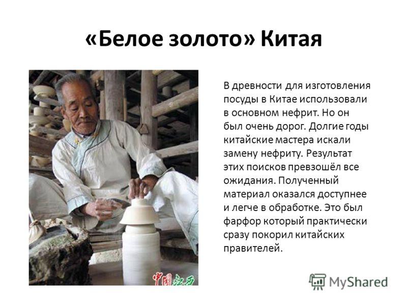 «Белое золото» Китая В древности для изготовления посуды в Китае использовали в основном нефрит. Но он был очень дорог. Долгие годы китайские мастера искали замену нефриту. Результат этих поисков превзошёл все ожидания. Полученный материал оказался д