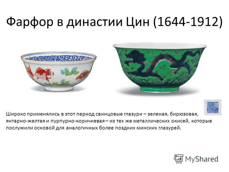 Фарфор в династии Цин (1644-1912) Широко применялись в этот период свинцовые глазури – зеленая, бирюзовая, янтарно-желтая и пурпурно-коричневая – из тех же металлических окисей, которые послужили основой для аналогичных более поздних минских глазурей