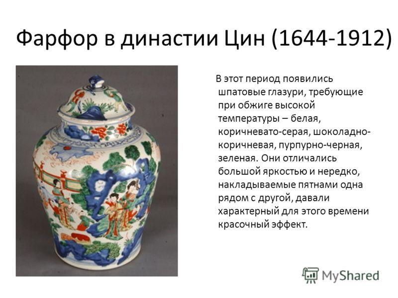 Фарфор в династии Цин (1644-1912) В этот период появились шпатовые глазури, требующие при обжиге высокой температуры – белая, коричневато-серая, шоколадно- коричневая, пурпурно-черная, зеленая. Они отличались большой яркостью и нередко, накладываемые