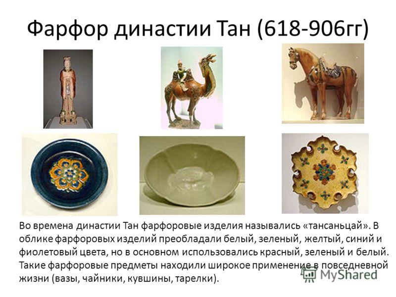 Фарфор династии Тан (618-906гг) Во времена династии Тан фарфоровые изделия назывались «тансаньцай». В облике фарфоровых изделий преобладали белый, зеленый, желтый, синий и фиолетовый цвета, но в основном использовались красный, зеленый и белый. Такие