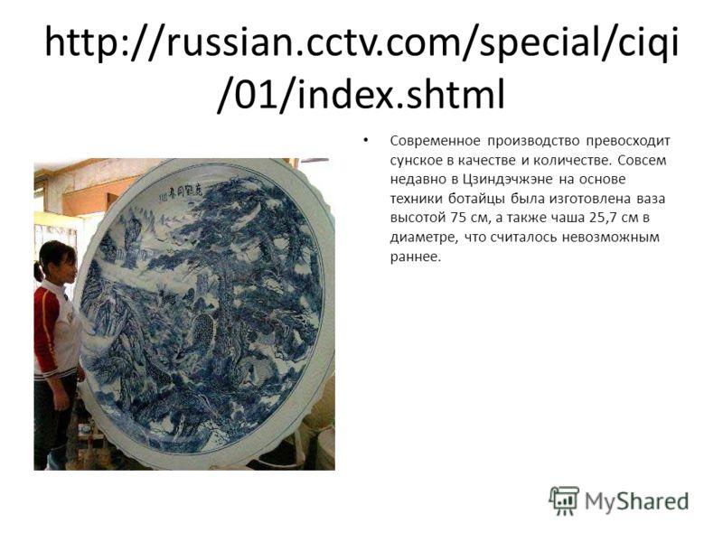 http://russian.cctv.com/special/ciqi /01/index.shtml Современное производство превосходит сунское в качестве и количестве. Совсем недавно в Цзиндэчжэне на основе техники ботайцы была изготовлена ваза высотой 75 см, а также чаша 25,7 см в диаметре, чт