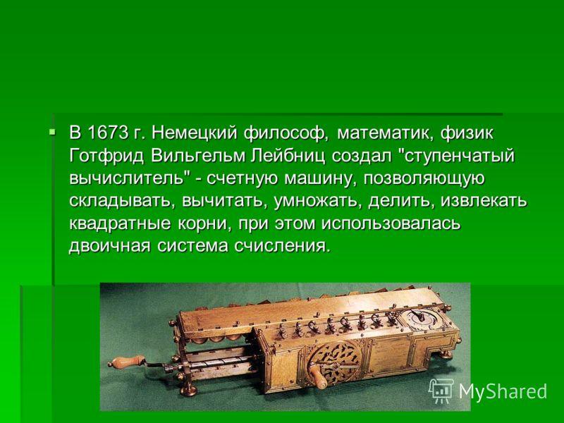 В 1673 г. Немецкий философ, математик, физик Готфрид Вильгельм Лейбниц создал