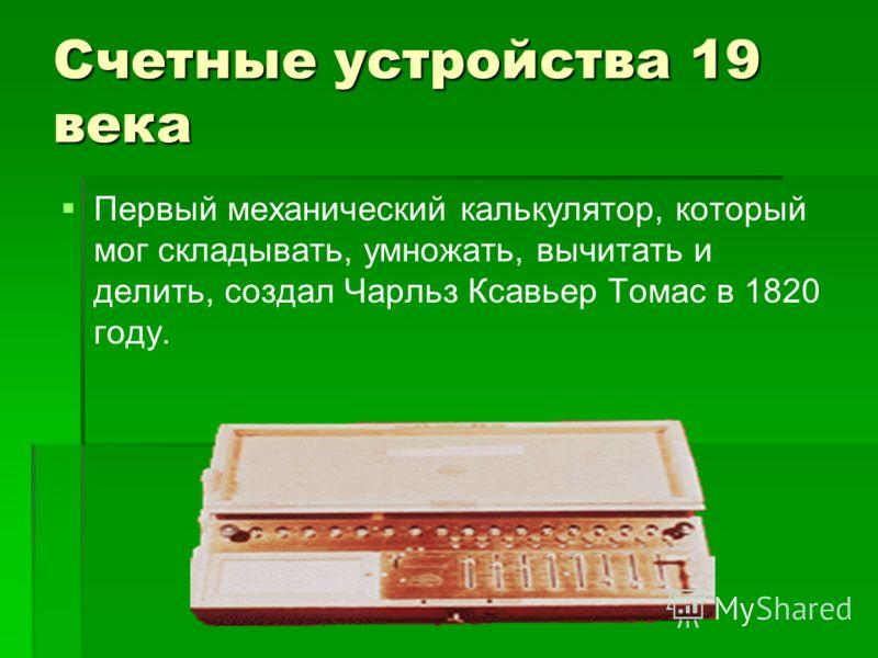 Счетные устройства 19 века Первый механический калькулятор, который мог складывать, умножать, вычитать и делить, создал Чарльз Ксавьер Томас в 1820 году.