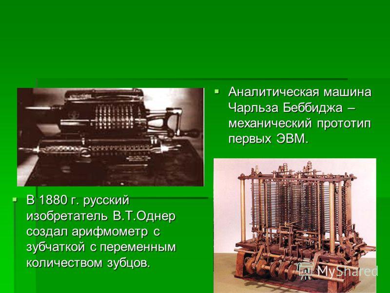 Аналитическая машина Чарльза Беббиджа – механический прототип первых ЭВМ. Аналитическая машина Чарльза Беббиджа – механический прототип первых ЭВМ. В 1880 г. русский изобретатель В.Т.Однер создал арифмометр с зубчаткой с переменным количеством зубцов