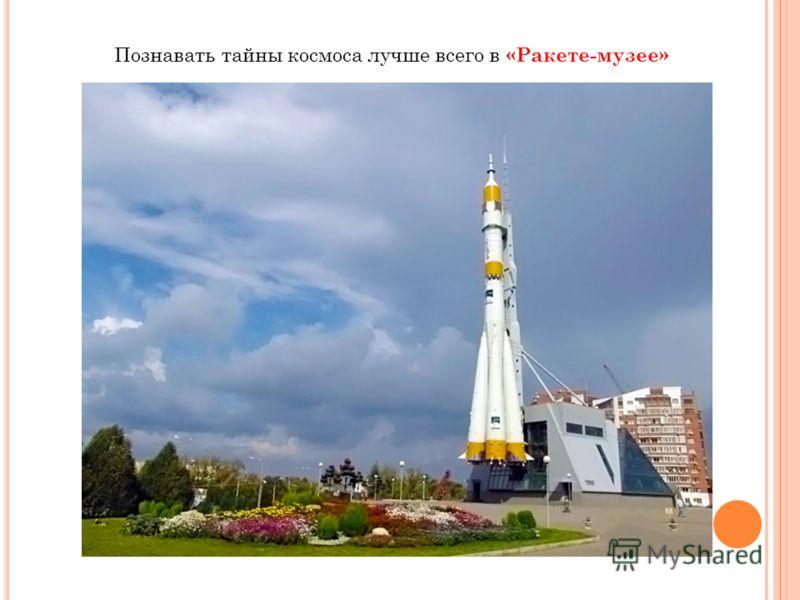 Познавать тайны космоса лучше всего в «Ракете-музее»