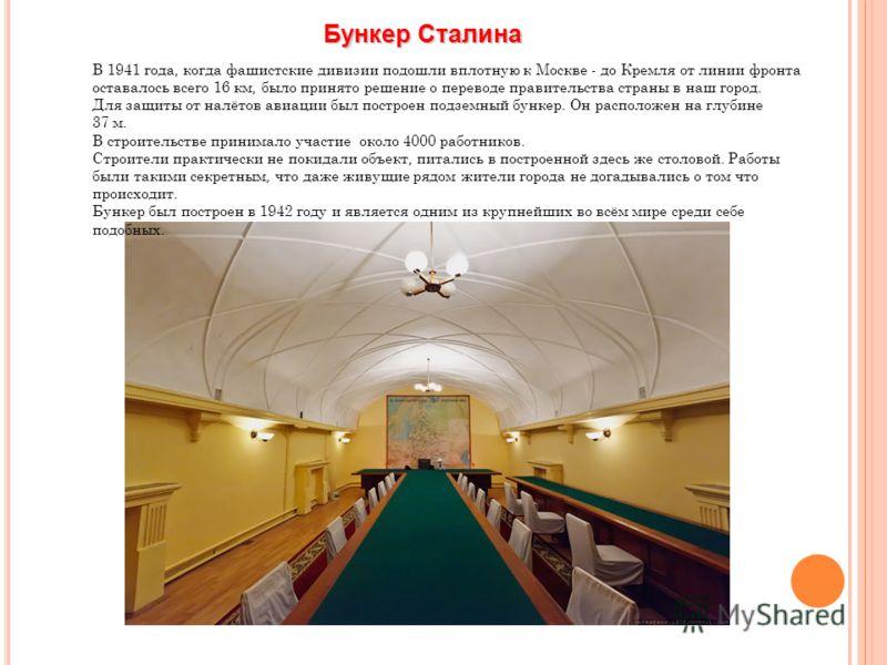 Бункер Сталина В 1941 года, когда фашистские дивизии подошли вплотную к Москве - до Кремля от линии фронта оставалось всего 16 км, было принято решение о переводе правительства страны в наш город. Для защиты от налётов авиации был построен подземный