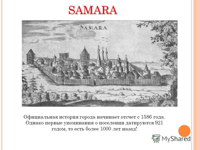 SAMARA Официальная история города начинает отсчет с 1586 года. Однако первые упоминания о поселении датируются 921 годом, то есть более 1000 лет назад!