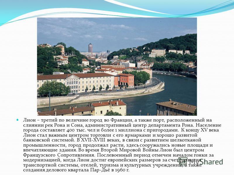 Лион – третий по величине город во Франции, а также порт, расположенный на слиянии рек Рона и Сона, административный центр департамента Рона. Население города составляет 400 тыс. чел и более 1 миллиона с пригородами. К концу XV века Лион стал важным