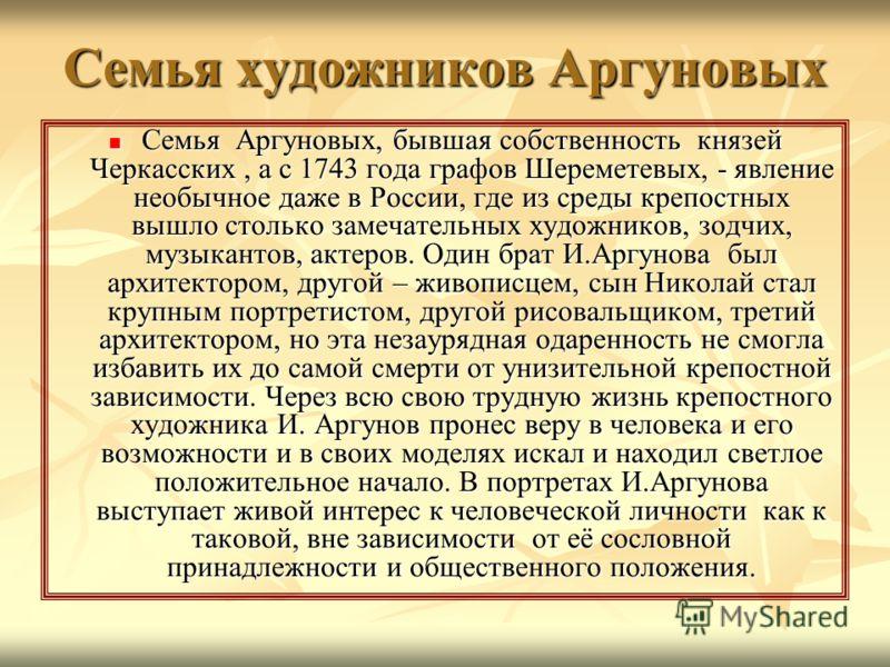 Семья художников Аргуновых Семья Аргуновых, бывшая собственность князей Черкасских, а с 1743 года графов Шереметевых, - явление необычное даже в России, где из среды крепостных вышло столько замечательных художников, зодчих, музыкантов, актеров. Один