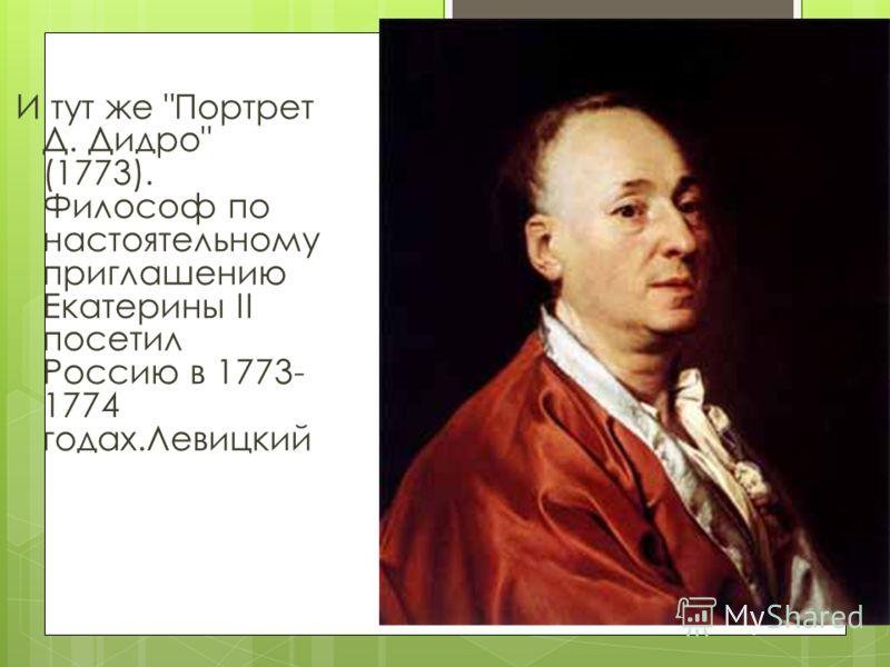И тут же Портрет Д. Дидро (1773). Философ по настоятельному приглашению Екатерины II посетил Россию в 1773- 1774 годах.Левицкий