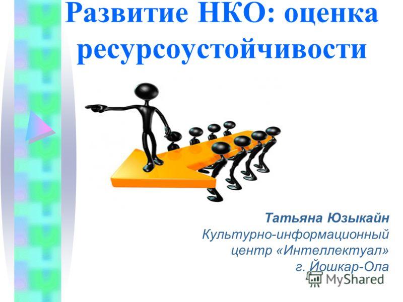 Развитие НКО: оценка ресурсоустойчивости Татьяна Юзыкайн Культурно-информационный центр «Интеллектуал» г. Йошкар-Ола