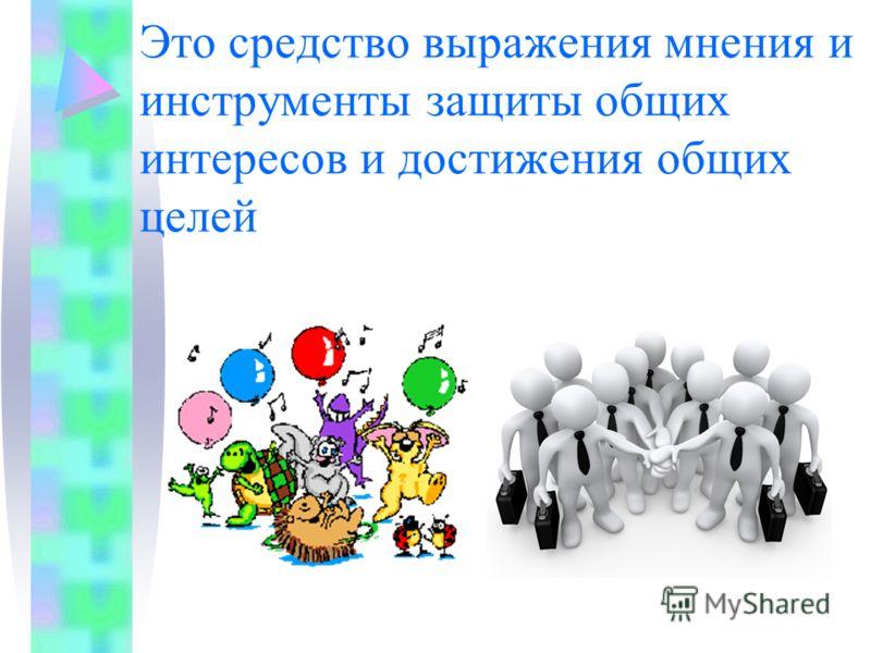 Это средство выражения мнения и инструменты защиты общих интересов и достижения общих целей
