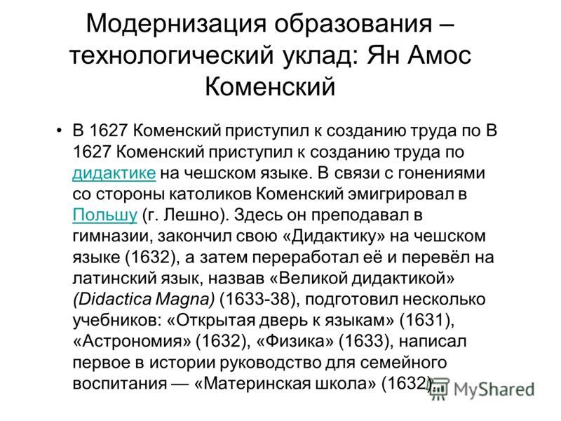 Модернизация образования – технологический уклад: Ян Амос Коменский В 1627 Коменский приступил к созданию труда по В 1627 Коменский приступил к созданию труда по дидактике на чешском языке. В связи с гонениями со стороны католиков Коменский эмигриров