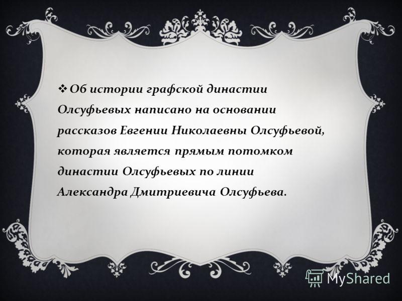Об истории графской династии Олсуфьевых написано на основании рассказов Евгении Николаевны Олсуфьевой, которая является прямым потомком династии Олсуфьевых по линии Александра Дмитриевича Олсуфьева.