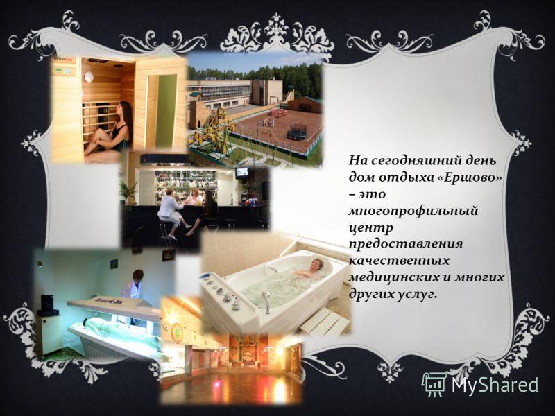 На сегодняшний день дом отдыха « Ершово » – это многопрофильный центр предоставления качественных медицинских и многих других услуг.