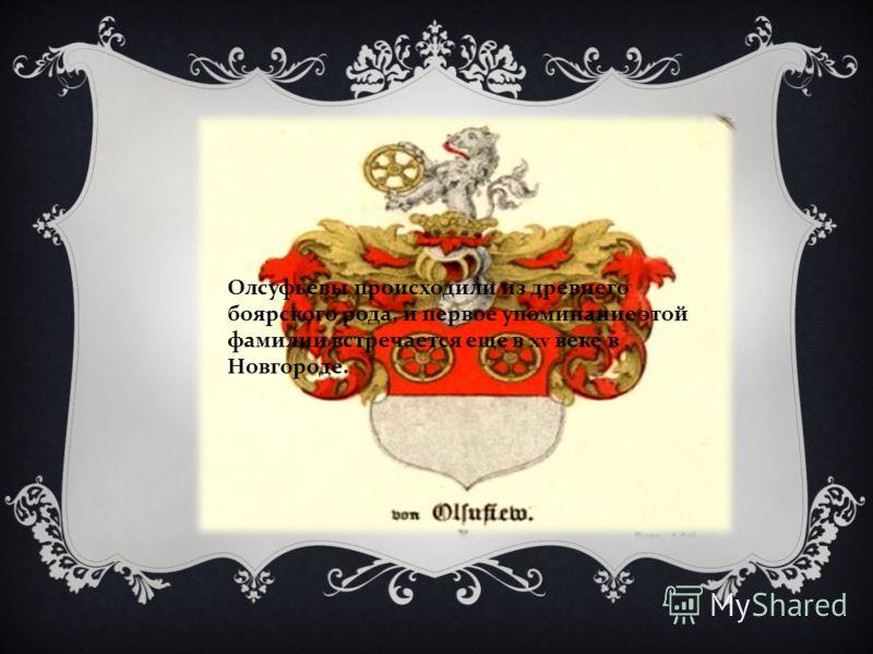 Олсуфьевы происходили из древнего боярского рода, и первое упоминание этой фамилии встречается еще в xv веке в Новгороде.