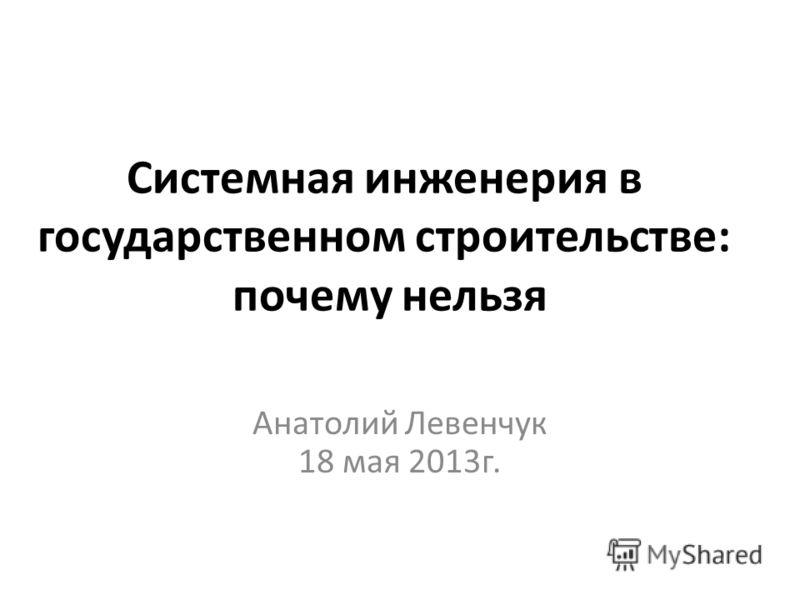 Системная инженерия в государственном строительстве: почему нельзя Анатолий Левенчук 18 мая 2013г.